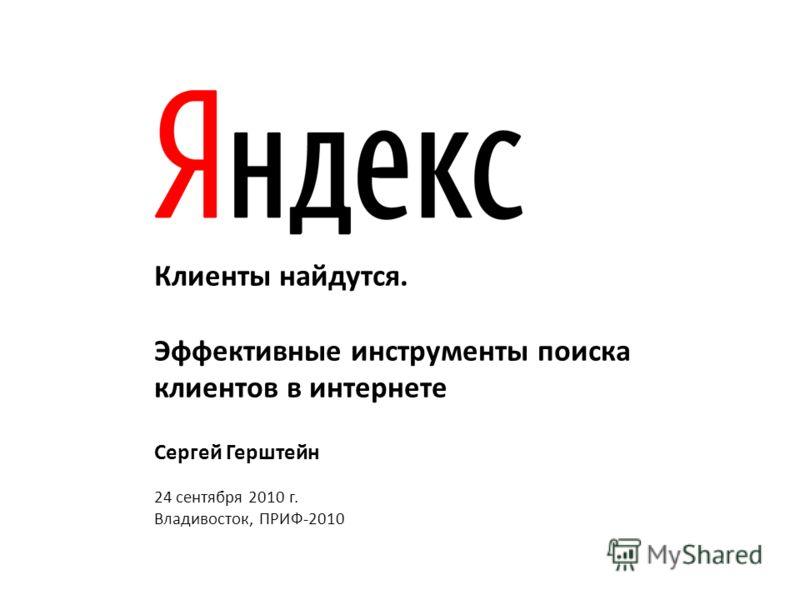 Клиенты найдутся. Эффективные инструменты поиска клиентов в интернете Сергей Герштейн 24 сентября 2010 г. Владивосток, ПРИФ-2010