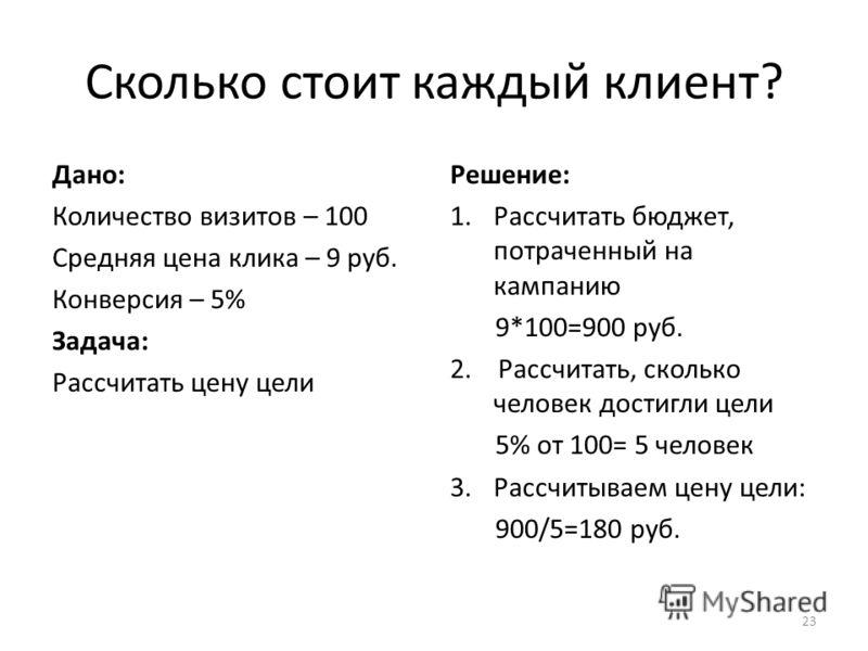 Сколько стоит каждый клиент? Дано: Количество визитов – 100 Средняя цена клика – 9 руб. Конверсия – 5% Задача: Рассчитать цену цели Решение: 1.Рассчитать бюджет, потраченный на кампанию 9*100=900 руб. 2. Рассчитать, сколько человек достигли цели 5% о