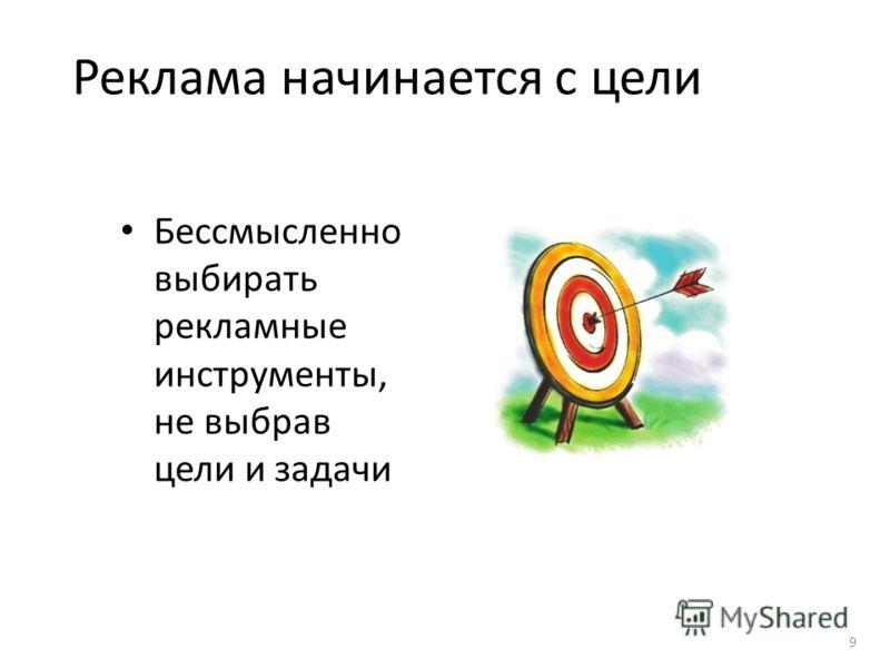 Реклама начинается с цели Бессмысленно выбирать рекламные инструменты, не выбрав цели и задачи 9