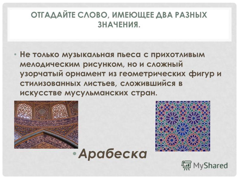 Не только музыкальная пьеса с прихотливым мелодическим рисунком, но и сложный узорчатый орнамент из геометрических фигур и стилизованных листьев, сложившийся в искусстве мусульманских стран. Арабеска ОТГАДАЙТЕ СЛОВО, ИМЕЮЩЕЕ ДВА РАЗНЫХ ЗНАЧЕНИЯ.