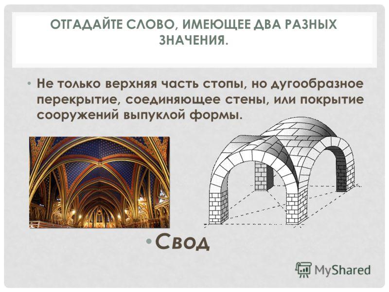 Не только верхняя часть стопы, но дугообразное перекрытие, соединяющее стены, или покрытие сооружений выпуклой формы. Свод ОТГАДАЙТЕ СЛОВО, ИМЕЮЩЕЕ ДВА РАЗНЫХ ЗНАЧЕНИЯ.