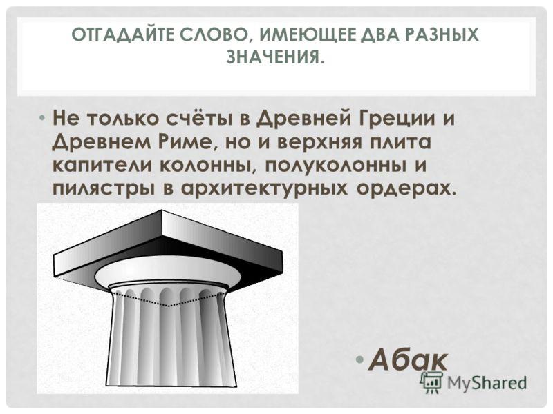 Не только счёты в Древней Греции и Древнем Риме, но и верхняя плита капители колонны, полуколонны и пилястры в архитектурных ордерах. Абак ОТГАДАЙТЕ СЛОВО, ИМЕЮЩЕЕ ДВА РАЗНЫХ ЗНАЧЕНИЯ.
