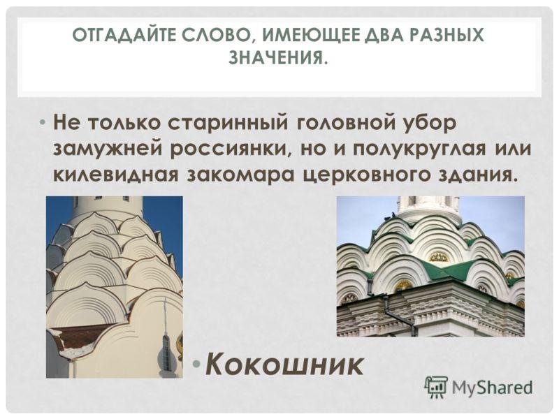 Не только старинный головной убор замужней россиянки, но и полукруглая или килевидная закомара церковного здания. Кокошник ОТГАДАЙТЕ СЛОВО, ИМЕЮЩЕЕ ДВА РАЗНЫХ ЗНАЧЕНИЯ.