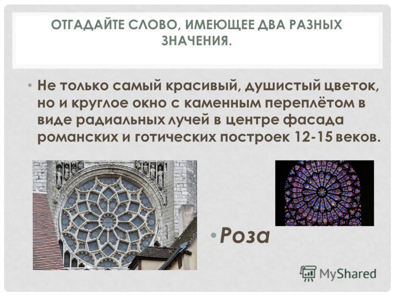 Не только самый красивый, душистый цветок, но и круглое окно с каменным переплётом в виде радиальных лучей в центре фасада романских и готических построек 12-15 веков. Роза ОТГАДАЙТЕ СЛОВО, ИМЕЮЩЕЕ ДВА РАЗНЫХ ЗНАЧЕНИЯ.