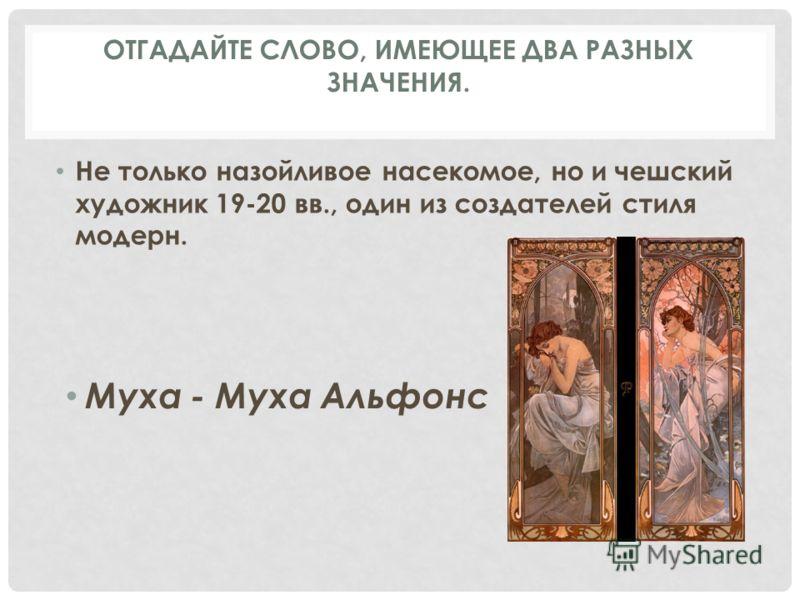 Не только назойливое насекомое, но и чешский художник 19-20 вв., один из создателей стиля модерн. Муха - Муха Альфонс ОТГАДАЙТЕ СЛОВО, ИМЕЮЩЕЕ ДВА РАЗНЫХ ЗНАЧЕНИЯ.