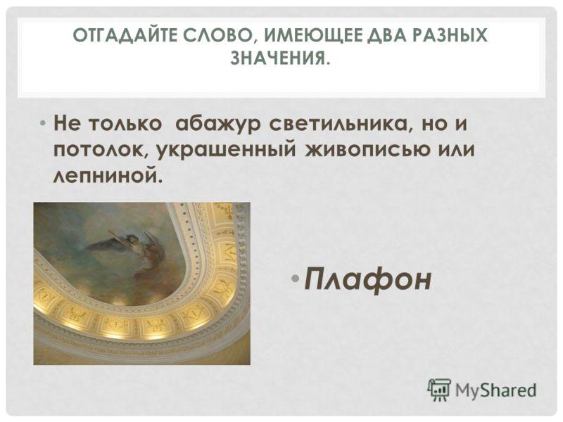 Не только абажур светильника, но и потолок, украшенный живописью или лепниной. Плафон ОТГАДАЙТЕ СЛОВО, ИМЕЮЩЕЕ ДВА РАЗНЫХ ЗНАЧЕНИЯ.