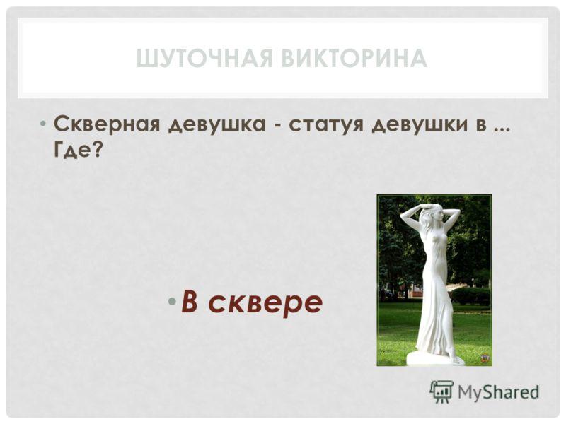 Скверная девушка - статуя девушки в... Где? В сквере ШУТОЧНАЯ ВИКТОРИНА