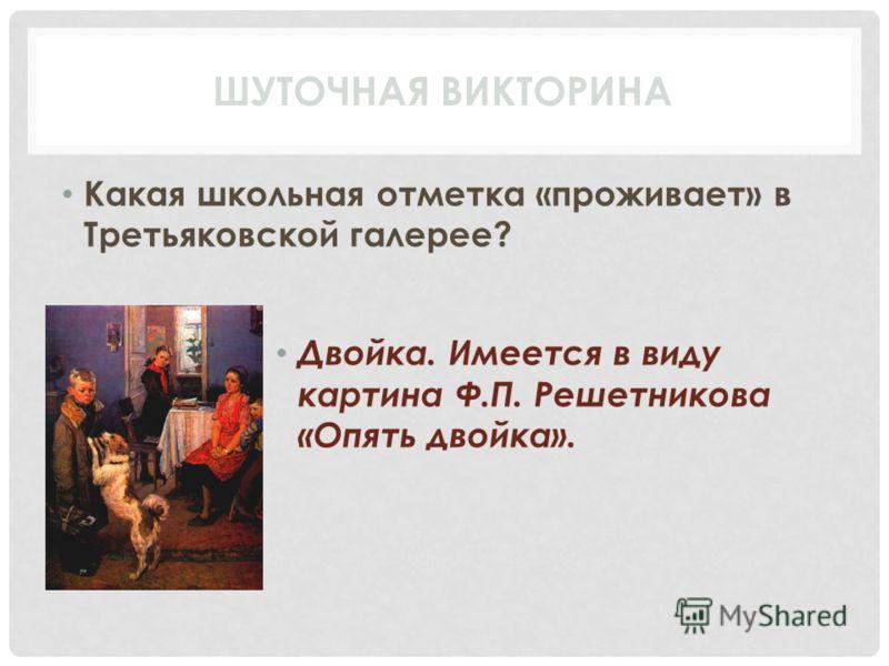Какая школьная отметка «проживает» в Третьяковской галерее? Двойка. Имеется в виду картина Ф.П. Решетникова «Опять двойка». ШУТОЧНАЯ ВИКТОРИНА