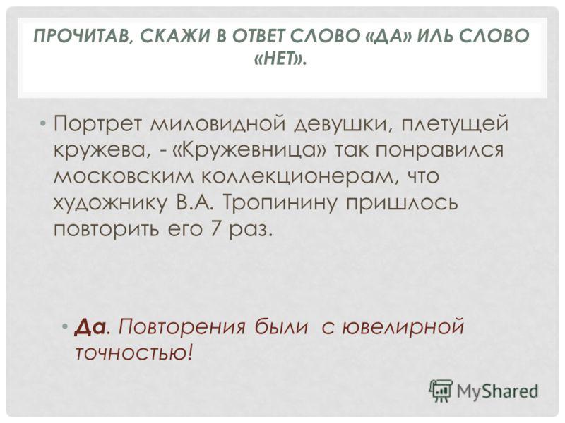 Портрет миловидной девушки, плетущей кружева, - «Кружевница» так понравился московским коллекционерам, что художнику В.А. Тропинину пришлось повторить его 7 раз. Да. Повторения были с ювелирной точностью! ПРОЧИТАВ, СКАЖИ В ОТВЕТ СЛОВО «ДА» ИЛЬ СЛОВО