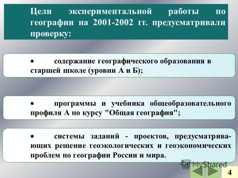 Цели экспериментальной работы по географии на 2001-2002 гг. предусматривали проверку: содержание географического образования в старшей школе (уровни А и Б); программы и учебника общеобразовательного профиля А по курсу
