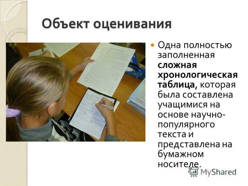 Объект оценивания Одна полностью заполненная сложная хронологическая таблица, которая была составлена учащимися на основе научно - популярного текста и представлена на бумажном носителе.