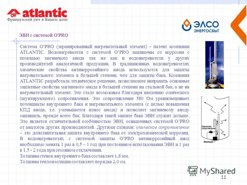 11 ЭВН с системой О'РRО Система ОРRО (экранированный нагревательный элемент) - патент компании АТLАNТIС. Водонагреватели с системой ОРRО защищены от коррозии с помощью магниевого анода так же как и водонагреватели у других производителей аналогичной