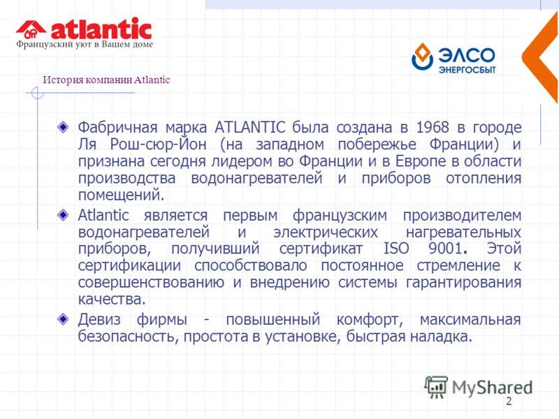 2 История компании Atlantic Фабричная марка АТLАNТIС была создана в 1968 в городе Ля Рош-сюр-Йон (на западном побережье Франции) и признана сегодня лидером во Франции и в Европе в области производства водонагревателей и приборов отопления помещений.