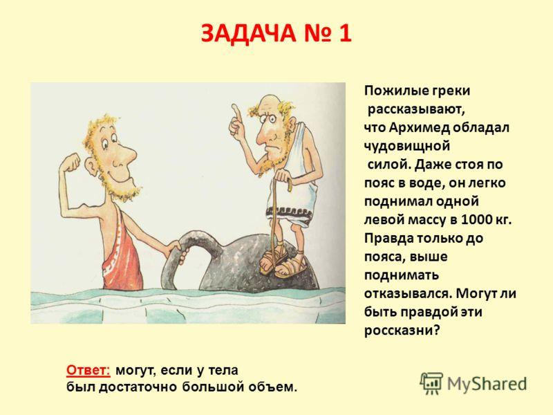 ЗАДАЧА 1 Пожилые греки рассказывают, что Архимед обладал чудовищной силой. Даже стоя по пояс в воде, он легко поднимал одной левой массу в 1000 кг. Правда только до пояса, выше поднимать отказывался. Могут ли быть правдой эти россказни? Ответ: могут,