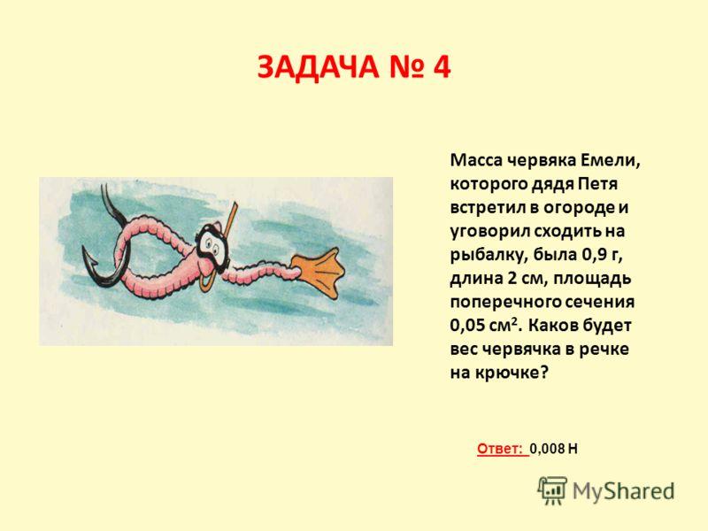 ЗАДАЧА 4 Масса червяка Емели, которого дядя Петя встретил в огороде и уговорил сходить на рыбалку, была 0,9 г, длина 2 см, площадь поперечного сечения 0,05 см 2. Каков будет вес червячка в речке на крючке? Ответ: 0,008 Н