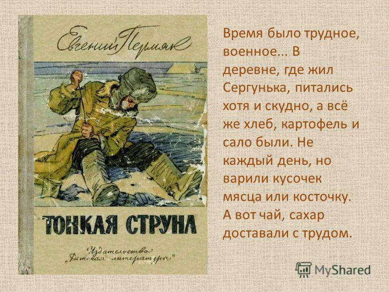 Время было трудное, военное... В деревне, где жил Сергунька, питались хотя и скудно, а всё же хлеб, картофель и сало были. Не каждый день, но варили кусочек мясца или косточку. А вот чай, сахар доставали с трудом.