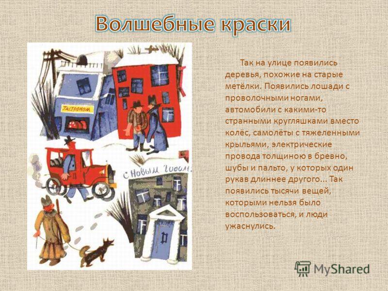 Так на улице появились деревья, похожие на старые метёлки. Появились лошади с проволочными ногами, автомобили с какими-то странными кругляшками вместо колёс, самолёты с тяжеленными крыльями, электрические провода толщиною в бревно, шубы и пальто, у к