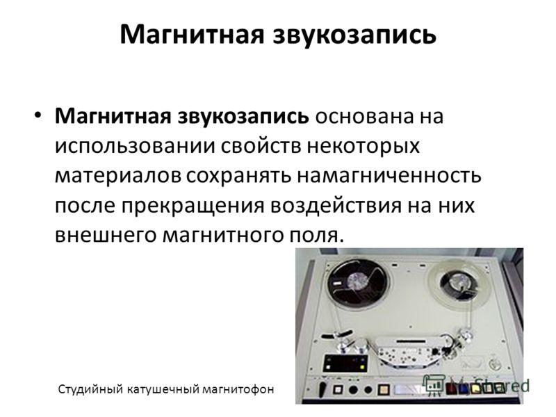 Магнитная звукозапись Магнитная звукозапись основана на использовании свойств некоторых материалов сохранять намагниченность после прекращения воздействия на них внешнего магнитного поля. Студийный катушечный магнитофон