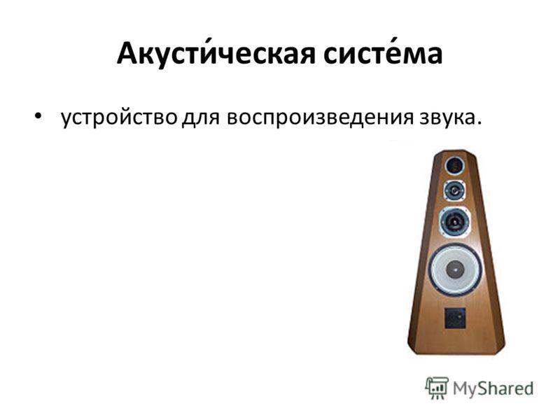 Акусти́ческая систе́ма устройство для воспроизведения звука.