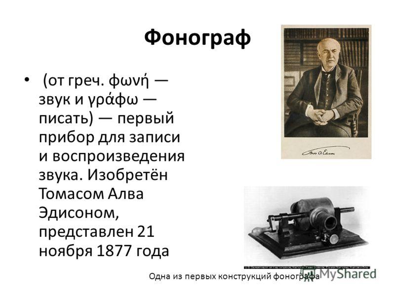 Фонограф (от греч. φωνή звук и γράφω писать) первый прибор для записи и воспроизведения звука. Изобретён Томасом Алва Эдисоном, представлен 21 ноября 1877 года Одна из первых конструкций фонографа