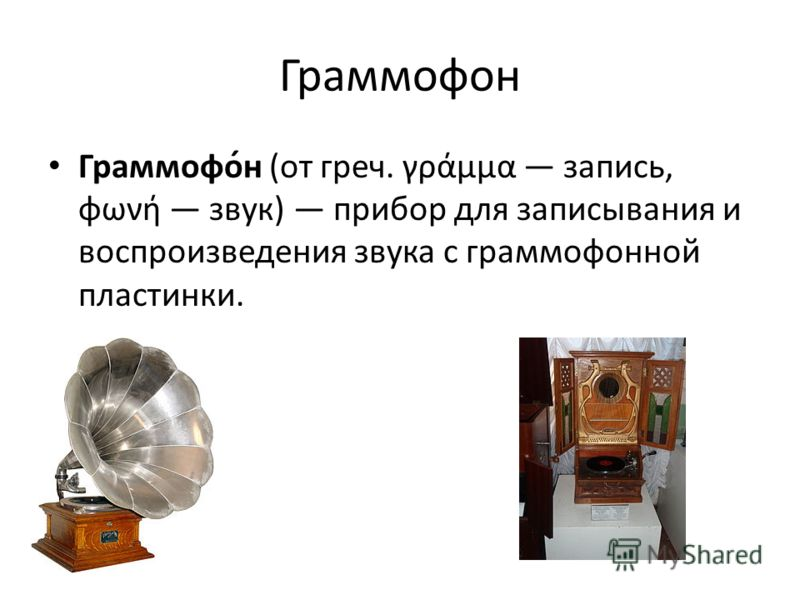Граммофон Граммофо́н (от греч. γράμμα запись, φωνή звук) прибор для записывания и воспроизведения звука с граммофонной пластинки.