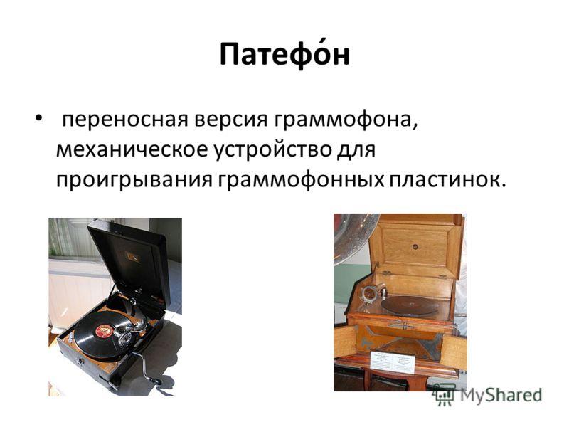Патефо́н переносная версия граммофона, механическое устройство для проигрывания граммофонных пластинок.