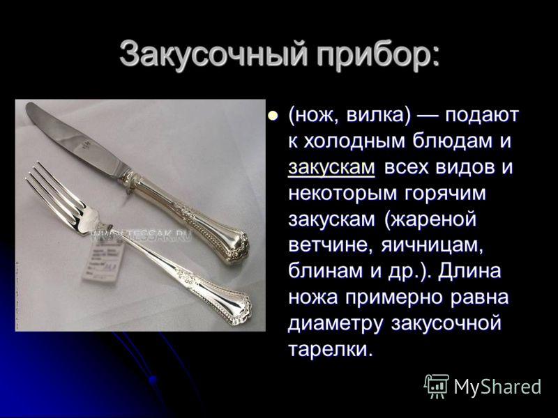 Закусочный прибор: (нож, вилка) подают к холодным блюдам и закускам всех видов и некоторым горячим закускам (жареной ветчине, яичницам, блинам и др.). Длина ножа примерно равна диаметру закусочной тарелки. (нож, вилка) подают к холодным блюдам и заку