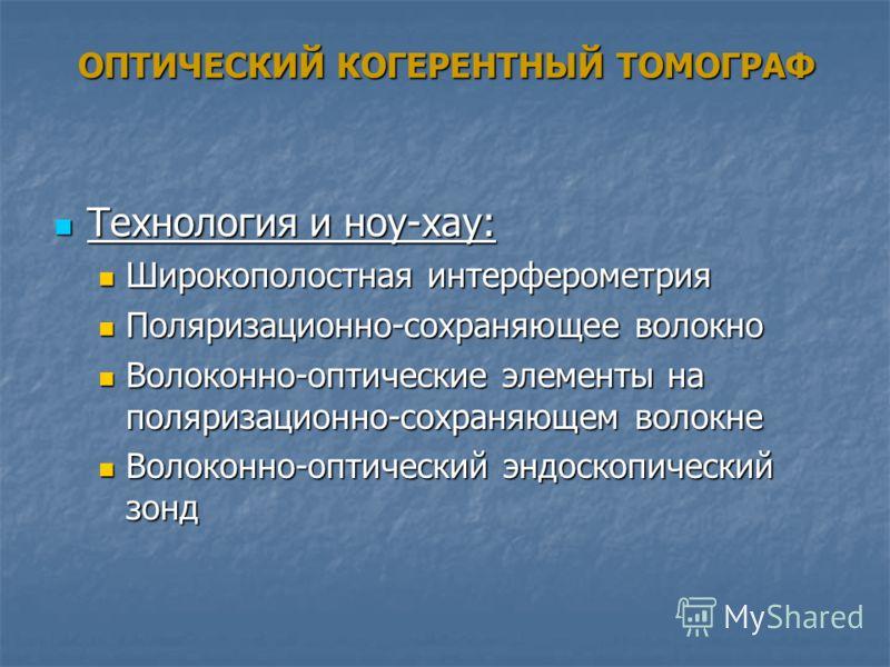 ОПТИЧЕСКИЙ КОГЕРЕНТНЫЙ ТОМОГРАФ Технология и ноу-хау: Технология и ноу-хау: Широкополостная интерферометрия Широкополостная интерферометрия Поляризационно-сохраняющее волокно Поляризационно-сохраняющее волокно Волоконно-оптические элементы на поляриз