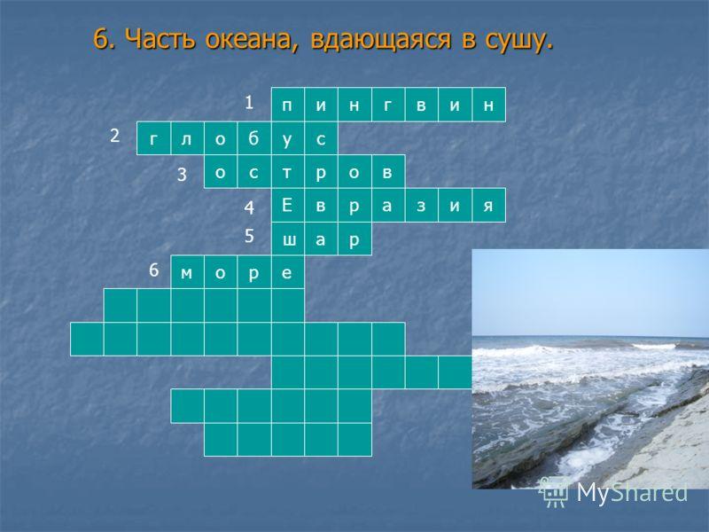 6. Часть океана, вдающаяся в сушу. у Е т ш нип изав ра с я г р лоб нивг орсво 4 1 2 3 5 6
