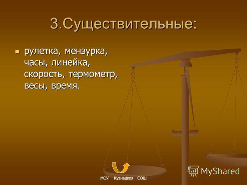 3.Существительные: рулетка, мензурка, часы, линейка, скорость, термометр, весы, время.