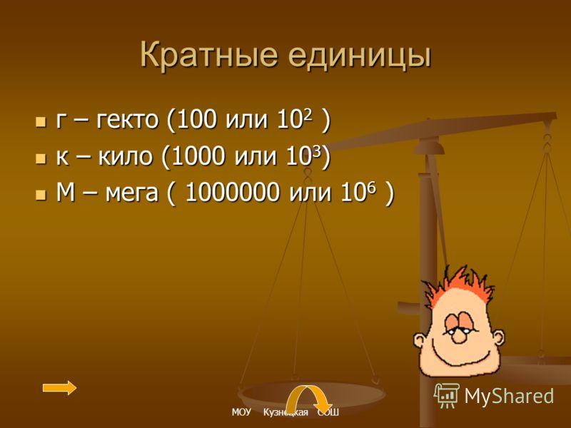 Кратные единицы г – гекто (100 или 102 ) к – кило (1000 или 103) М – мега ( 1000000 или 106 )