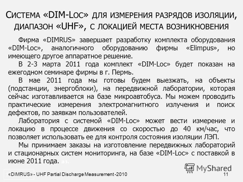 11 С ИСТЕМА «DIM-L OC » ДЛЯ ИЗМЕРЕНИЯ РАЗРЯДОВ ИЗОЛЯЦИИ, ДИАПАЗОН «UHF», С ЛОКАЦИЕЙ МЕСТА ВОЗНИКНОВЕНИЯ SDD- 0.2. «DIMRUS» - UHF Partial Discharge Measurement -2010 Фирма «DIMRUS» завершает разработку комплекта оборудования «DIM-Loc», аналогичного об