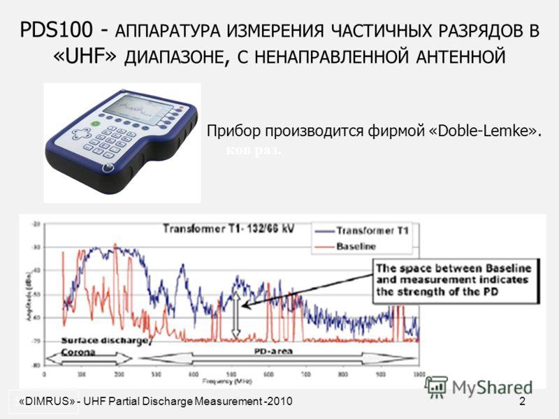2 PDS100 - АППАРАТУРА ИЗМЕРЕНИЯ ЧАСТИЧНЫХ РАЗРЯДОВ В «UHF» ДИАПАЗОНЕ, С НЕНАПРАВЛЕННОЙ АНТЕННОЙ SDD- 0.2. Прибор производится фирмой «Doble-Lemke». ков раз. «DIMRUS» - UHF Partial Discharge Measurement -2010