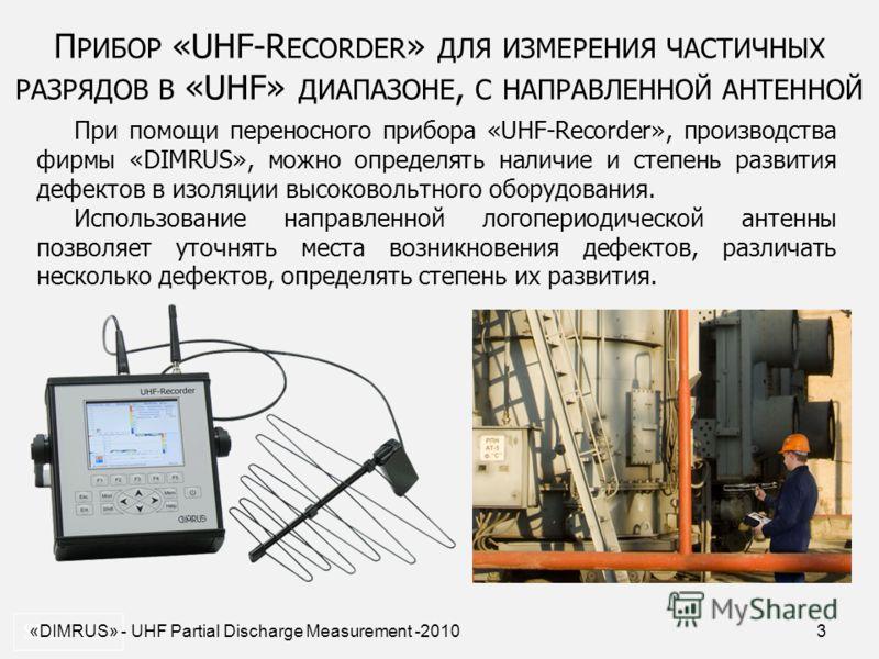 3 П РИБОР «UHF-R ECORDER » ДЛЯ ИЗМЕРЕНИЯ ЧАСТИЧНЫХ РАЗРЯДОВ В «UHF» ДИАПАЗОНЕ, С НАПРАВЛЕННОЙ АНТЕННОЙ SDD- 0.2. При помощи переносного прибора «UHF-Recorder», производства фирмы «DIMRUS», можно определять наличие и степень развития дефектов в изоляц