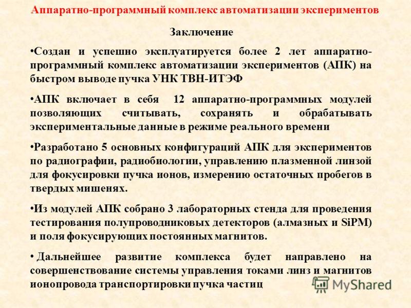 Заключение Аппаратно-программный комплекс автоматизации экспериментов Создан и успешно эксплуатируется более 2 лет аппаратно- программный комплекс автоматизации экспериментов (АПК) на быстром выводе пучка УНК ТВН-ИТЭФ АПК включает в себя 12 аппаратно