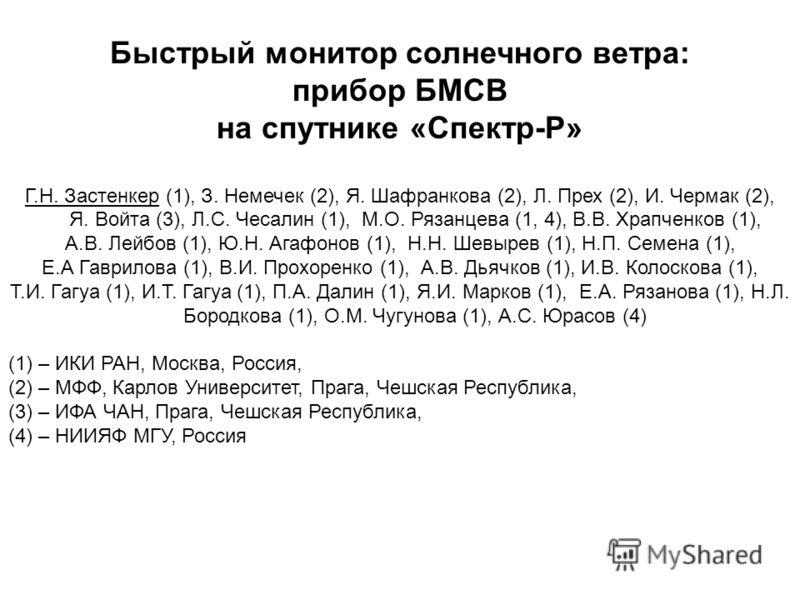 Быстрый монитор солнечного ветра: прибор БМСВ на спутнике «Спектр-Р» Г.Н. Застенкер (1), З. Немечек (2), Я. Шафранкова (2), Л. Прех (2), И. Чермак (2), Я. Войта (3), Л.С. Чесалин (1), М.О. Рязанцева (1, 4), В.В. Храпченков (1), А.В. Лейбов (1), Ю.Н.