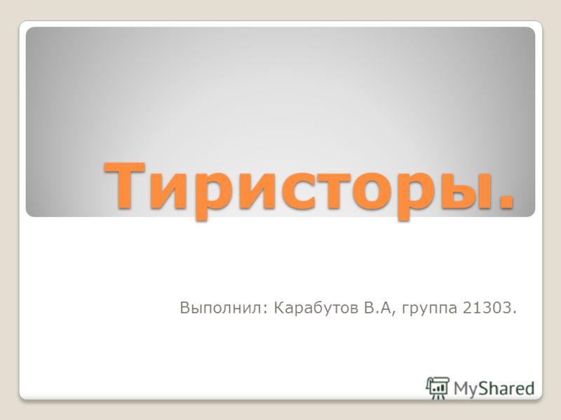 Тиристоры. Выполнил: Карабутов В.А, группа 21303.