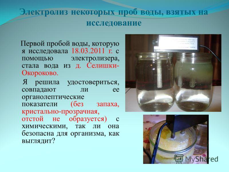 Электролиз некоторых проб воды, взятых на исследование Первой пробой воды, которую я исследовала 18.03.2011 г. с помощью электролизера, стала вода из д. Селишки- Окороково. Я решила удостовериться, совпадают ли ее органолептические показатели (без за