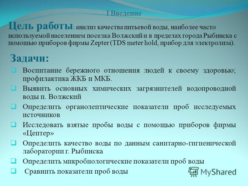 I Введение Цель работы : анализ качества питьевой воды, наиболее часто используемой населением поселка Волжский и в пределах города Рыбинска с помощью приборов фирмы Zepter (TDS meter hold, прибор для электролиза). Задачи: Воспитание бережного отноше