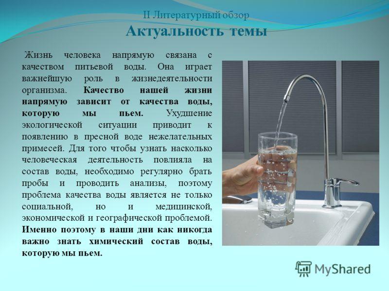 II Литературный обзор Актуальность темы Жизнь человека напрямую связана с качеством питьевой воды. Она играет важнейшую роль в жизнедеятельности организма. Качество нашей жизни напрямую зависит от качества воды, которую мы пьем. Ухудшение экологическ