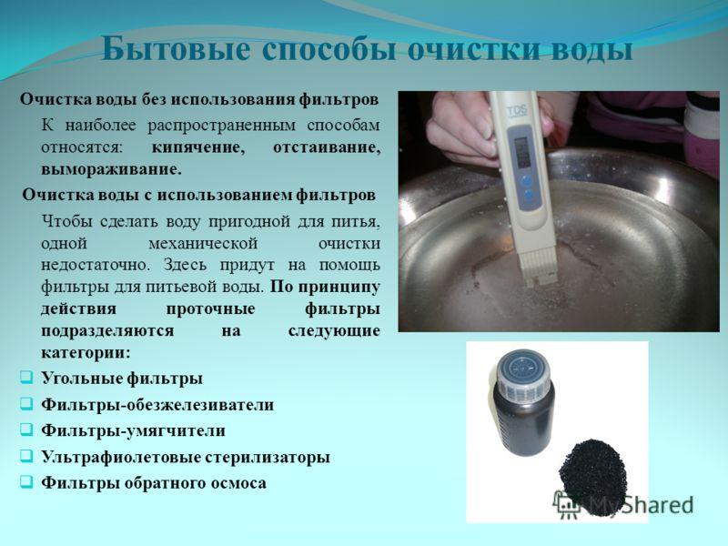 Бытовые способы очистки воды Очистка воды без использования фильтров К наиболее распространенным способам относятся: кипячение, отстаивание, вымораживание. Очистка воды с использованием фильтров Чтобы сделать воду пригодной для питья, одной механичес
