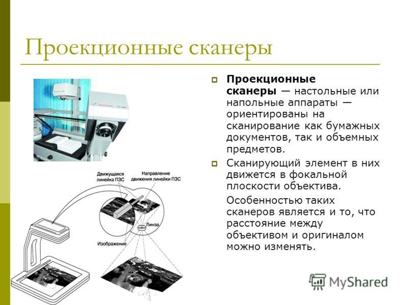 Проекционные сканеры Проекционные сканеры настольные или напольные аппараты ориентированы на сканирование как бумажных документов, так и объемных предметов. Сканирующий элемент в них движется в фокальной плоскости объектива. Особенностью таких сканер