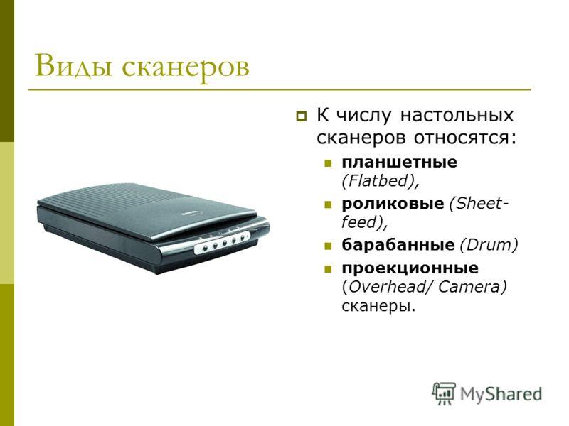 Виды сканеров К числу настольных сканеров относятся: планшетные (Flatbed), роликовые (Sheet- feed), барабанные (Drum) проекционные (Overhead/ Camera) сканеры.