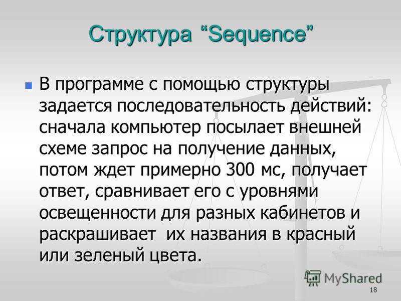 18 Структура Sequence В программе с помощью структуры задается последовательность действий: сначала компьютер посылает внешней схеме запрос на получение данных, потом ждет примерно 300 мс, получает ответ, сравнивает его с уровнями освещенности для ра