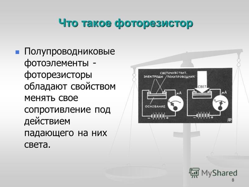 8 Что такое фоторезистор Полупроводниковые фотоэлементы - фоторезисторы обладают свойством менять свое сопротивление под действием падающего на них света. Полупроводниковые фотоэлементы - фоторезисторы обладают свойством менять свое сопротивление под