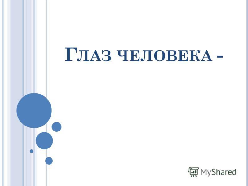 Г ЛАЗ ЧЕЛОВЕКА -