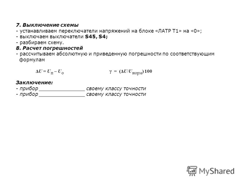 7. Выключение схемы - устанавливаем переключатели напряжений на блоке «ЛАТР Т1» на «0»; - выключаем выключатели S45, S4; - разбираем схему. 8. Расчет погрешностей - рассчитываем абсолютную и приведенную погрешности по соответствующим формулам ΔU = U