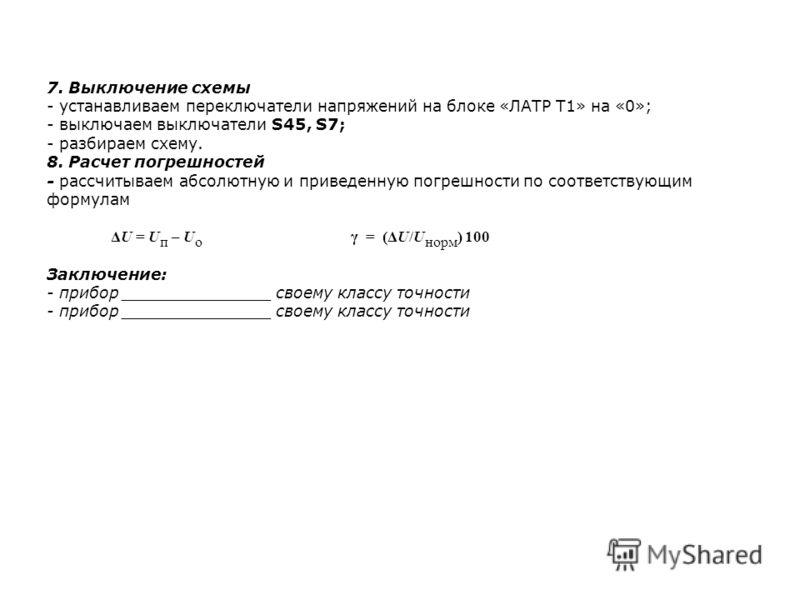 7. Выключение схемы - устанавливаем переключатели напряжений на блоке «ЛАТР Т1» на «0»; - выключаем выключатели S45, S7; - разбираем схему. 8. Расчет погрешностей - рассчитываем абсолютную и приведенную погрешности по соответствующим формулам ΔU = U