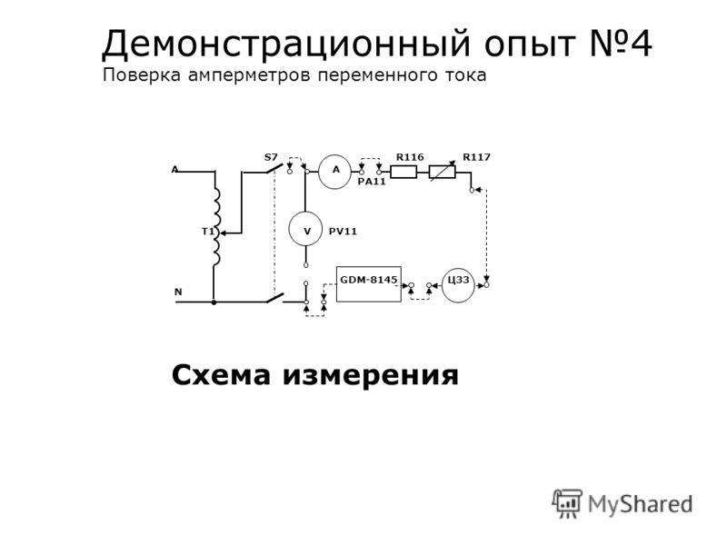 Демонстрационный опыт 4 Поверка амперметров переменного тока S7 R116 R117 A А PA11 T1 V PV11 GDM-8145 Ц33 N Схема измерения
