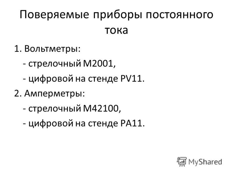 Поверяемые приборы постоянного тока 1. Вольтметры: - стрелочный М2001, - цифровой на стенде PV11. 2. Амперметры: - стрелочный М42100, - цифровой на стенде PА11.